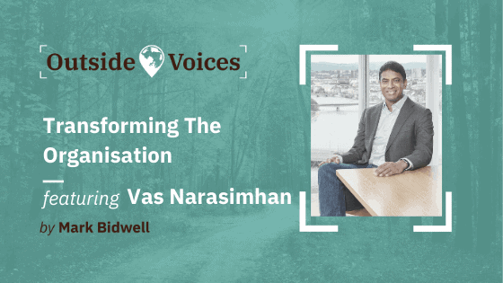 Vas Narasimhan, CEO of Novartis: Transforming the Organisation - OutsideVoices with Mark Bidwell