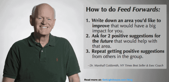 Give feedback by giving feed forwards credit Marshall Goldsmith