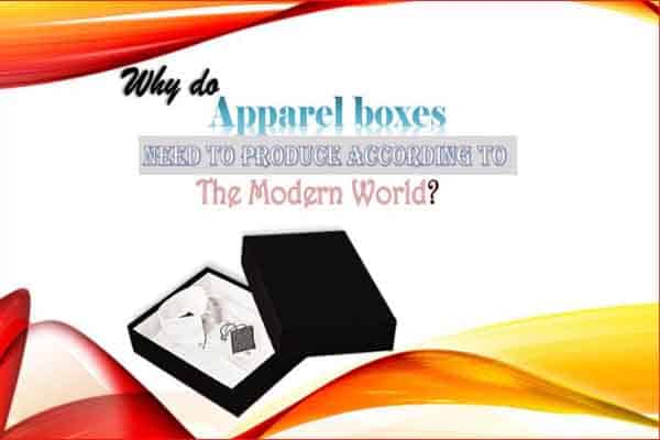 Why do Apparel Boxes need to produce according to the Modern World