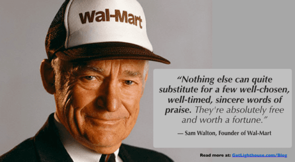 be like sam walton and learn how to give praise that's specific and genuine