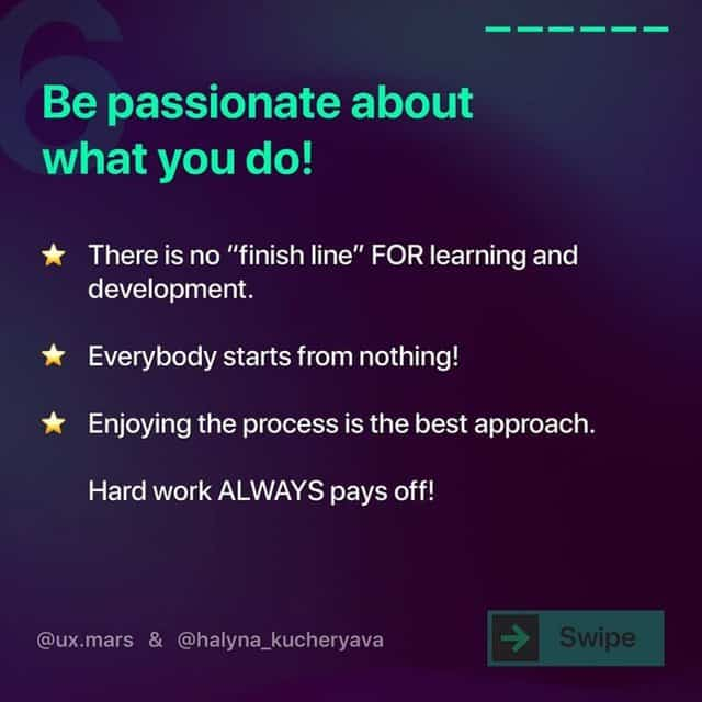 """Be passionate about what you do!  There is no """"finish line"""" FOR learning and development.  Everybody starts from nothing!  Enjoying the process is the best approach. Hard work ALWAYS pays off!"""