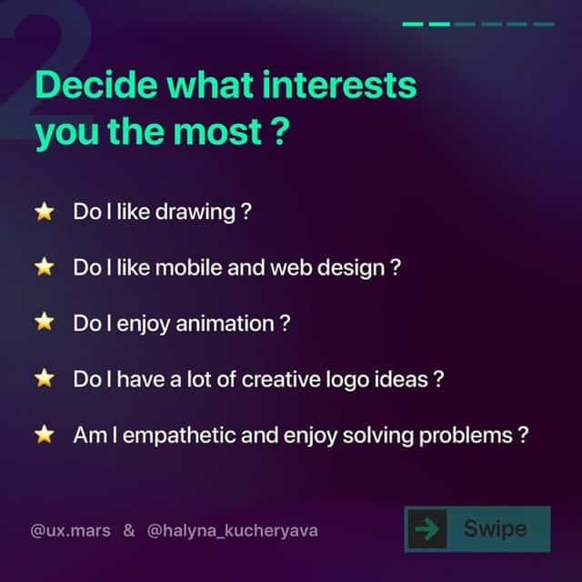 Decide what interests you the most ?  Do I like drawing ?  Do I like mobile and web design ?  Do I enjoy animation ?  Do I have a lot of creative logo ideas ?  Am I empathetic and enjoy solving problems ?