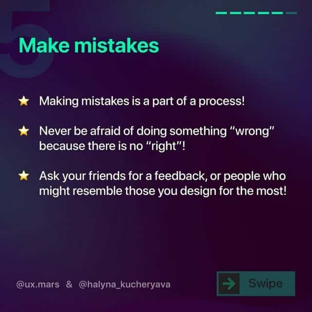 """Make mistakes  Making mistakes is a part of a process!  Never be afraid of doing something """"wrong"""" because there is no """"right""""!  Ask your friends for a feedback, or people who might resemble those you design for the most!"""