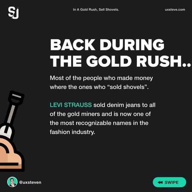 """Back duting the gold rush...  Most of the people who made money where the ones who """"sold shovels"""".  LEVI STRAUSS sold denim jeans to all of the gold miners and is now one of the most recognizable names in the fashion industry."""