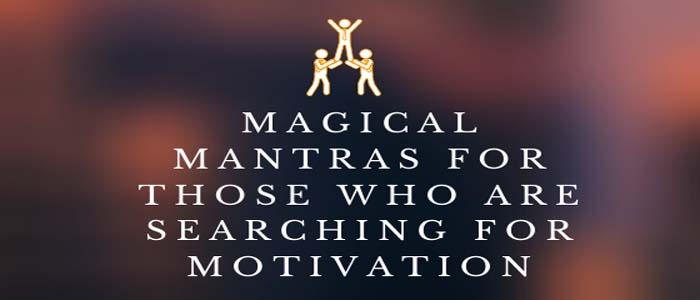 7 magical mantras for those who are searching for motivation