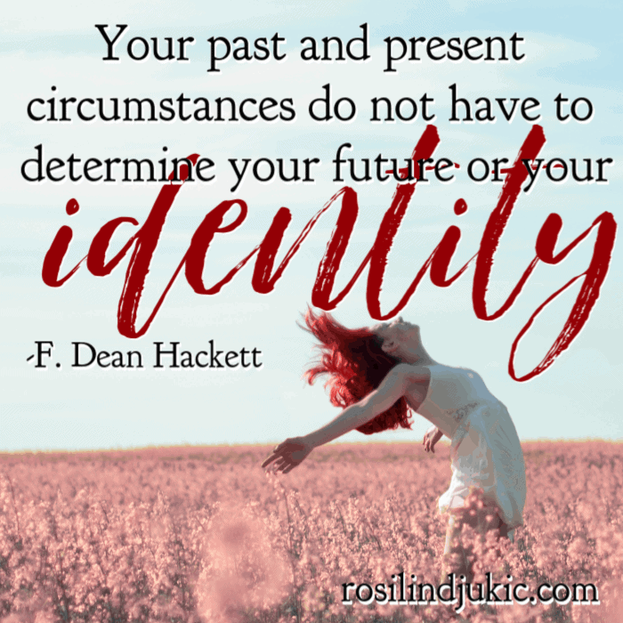 Your past and present circumstances do not have to determine your future or your identity. - F Dean Hackett #alittlerandr #identityinChrist #whoIaminChrist #onlineWomensBiblestudy #onlineBiblestudy #Bible #JesusChrist