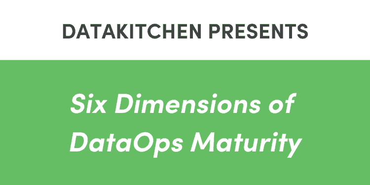 DataKitchen Presents 6 Dimensions of DataOps Maturity