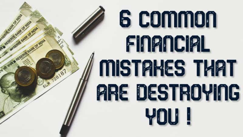 6 common financial mistakes that are destroying your lives!