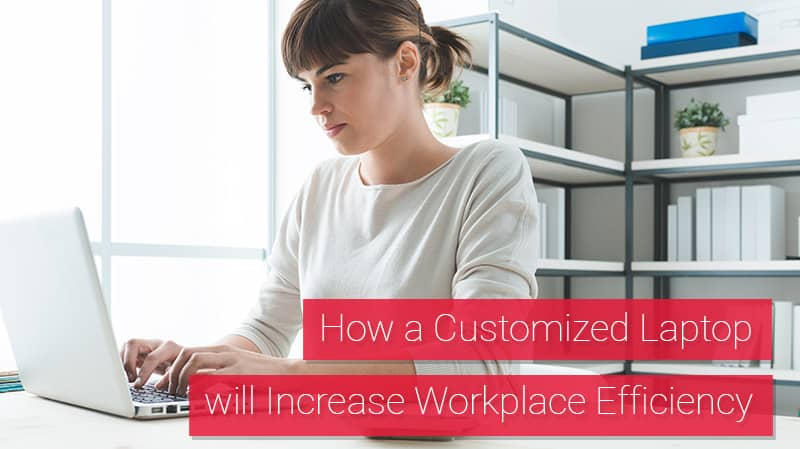 How a Customized Laptop will Increase Workplace Efficiency