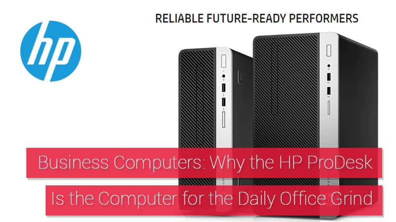 Business Computers Why the HP ProDesk Is the Computer for the Daily Office Grind