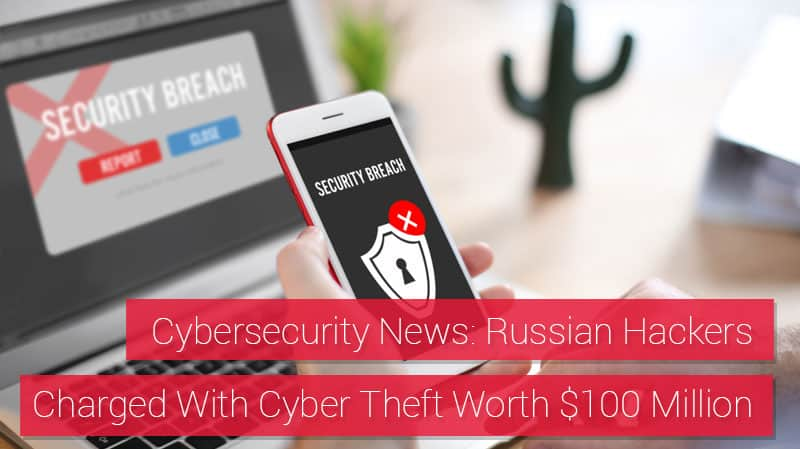 Cybersecurity News: Russian Hackers Charged With $100 Million in Cyber Theft