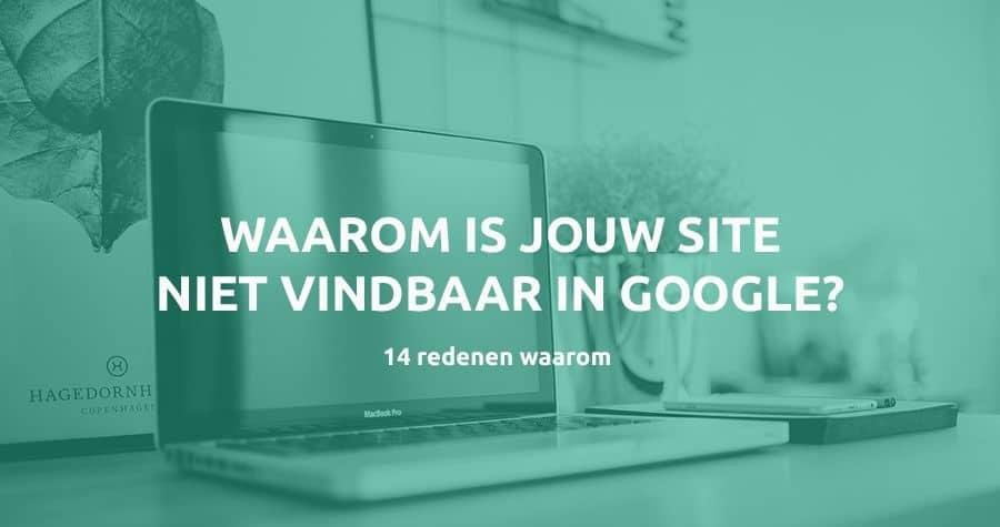 Waarom Website niet vindbaar in Google - 14 redenen