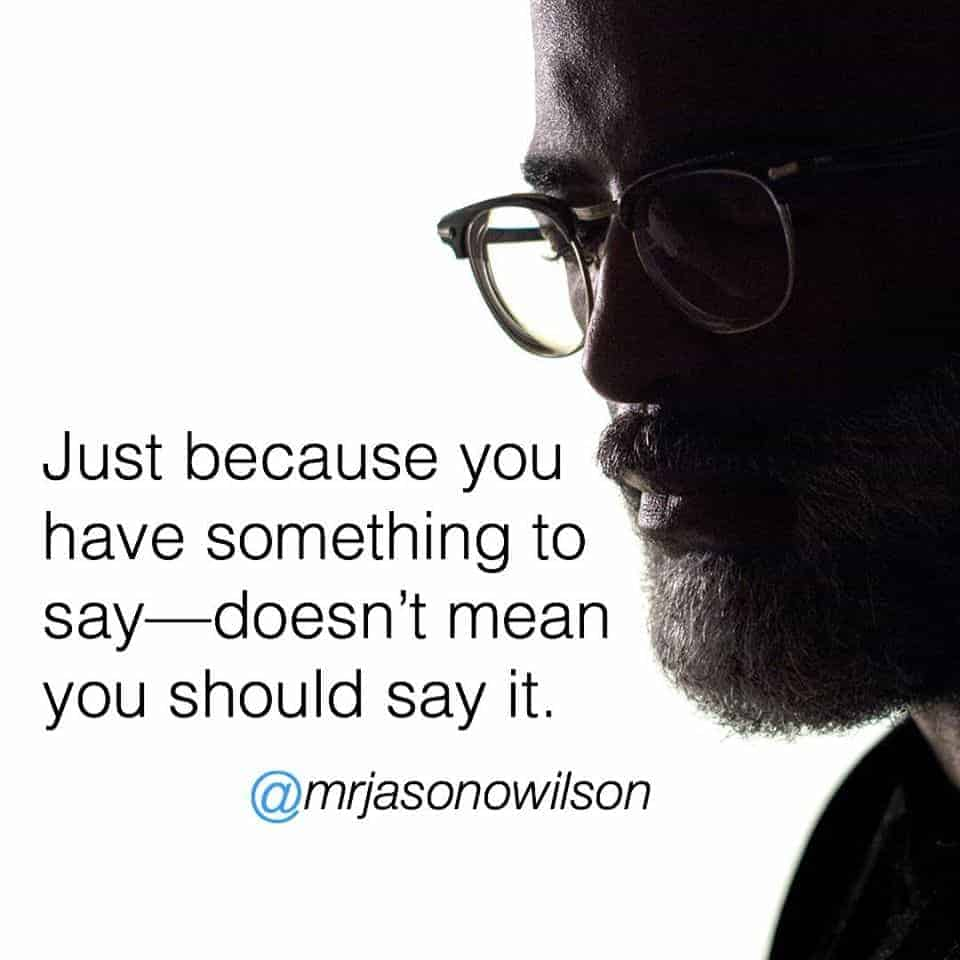 Just because you have something to say- doesn't mean you should say it.