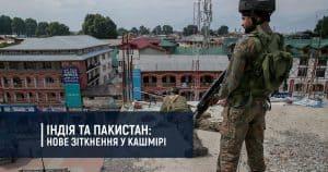 Індія та Пакистан: нове зіткнення у Кашмірі