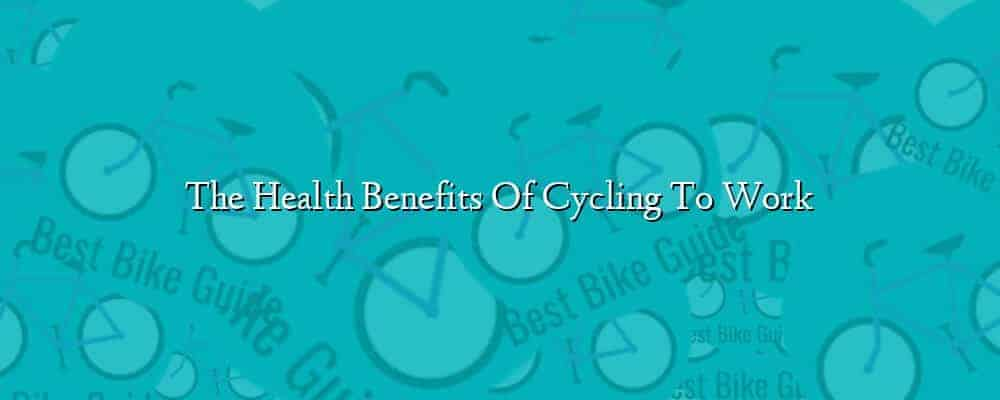 The Health Benefits Of Cycling To Work