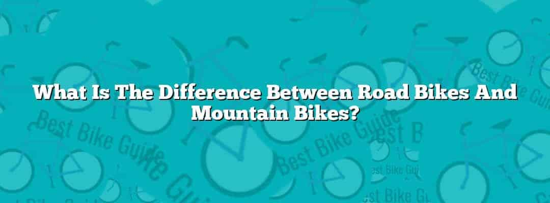 What Is The Difference Between Road Bikes And Mountain Bikes?
