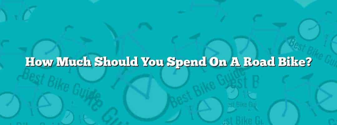 How Much Should You Spend On A Road Bike?