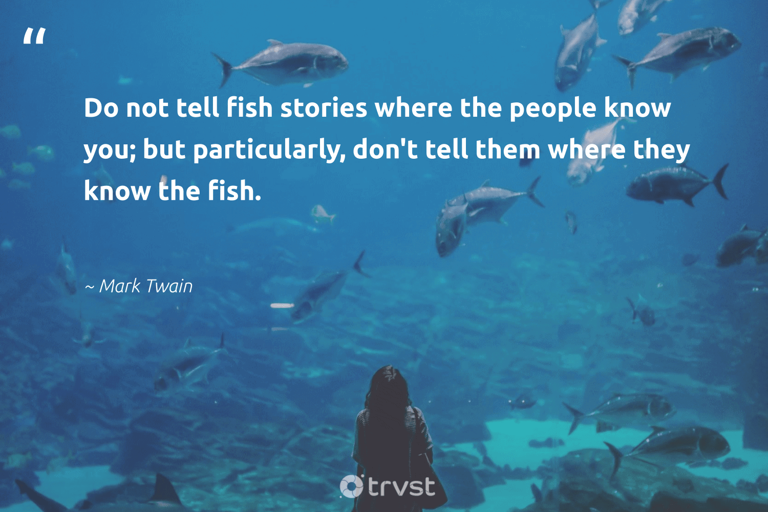 """""""Do not tell fish stories where the people know you; but particularly, don't tell them where they know the fish.""""  - Mark Twain #trvst #quotes #fish #oceans #socialchange #sustainability #bethechange #savetheoceans #ecoconscious #nature #takeaction #protecttheoceans"""