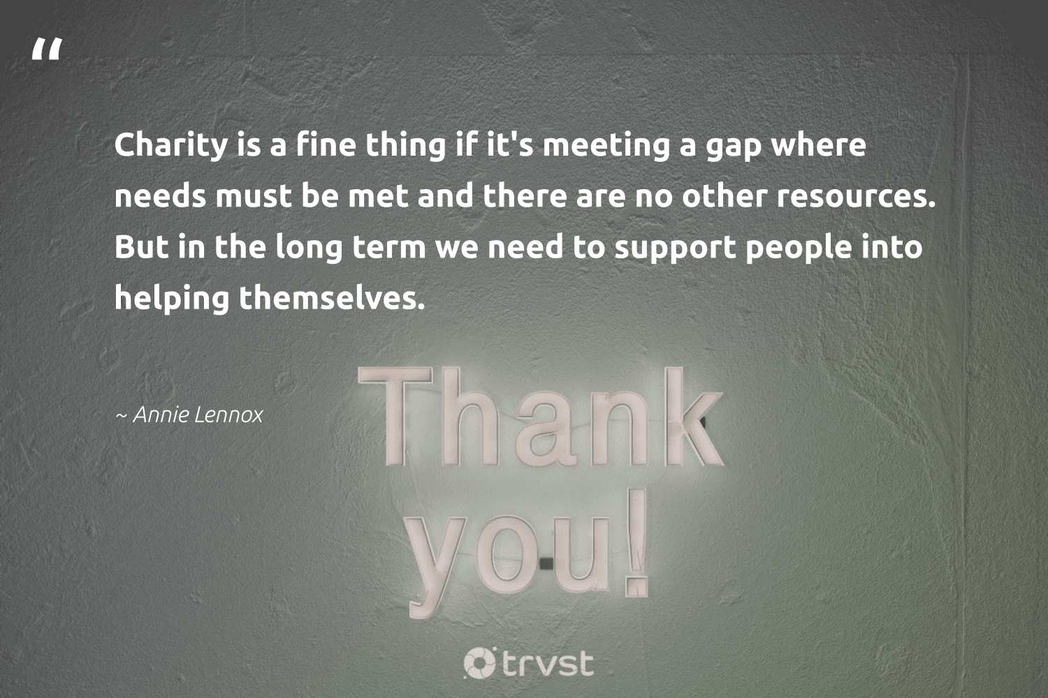 """""""Charity is a fine thing if it's meeting a gap where needs must be met and there are no other resources. But in the long term we need to support people into helping themselves.""""  - Annie Lennox #trvst #quotes #dogood #takeaction #makeadifference #ecoconscious #socialchange #thinkgreen #society #bethechange #workingtogether #changetheworld"""