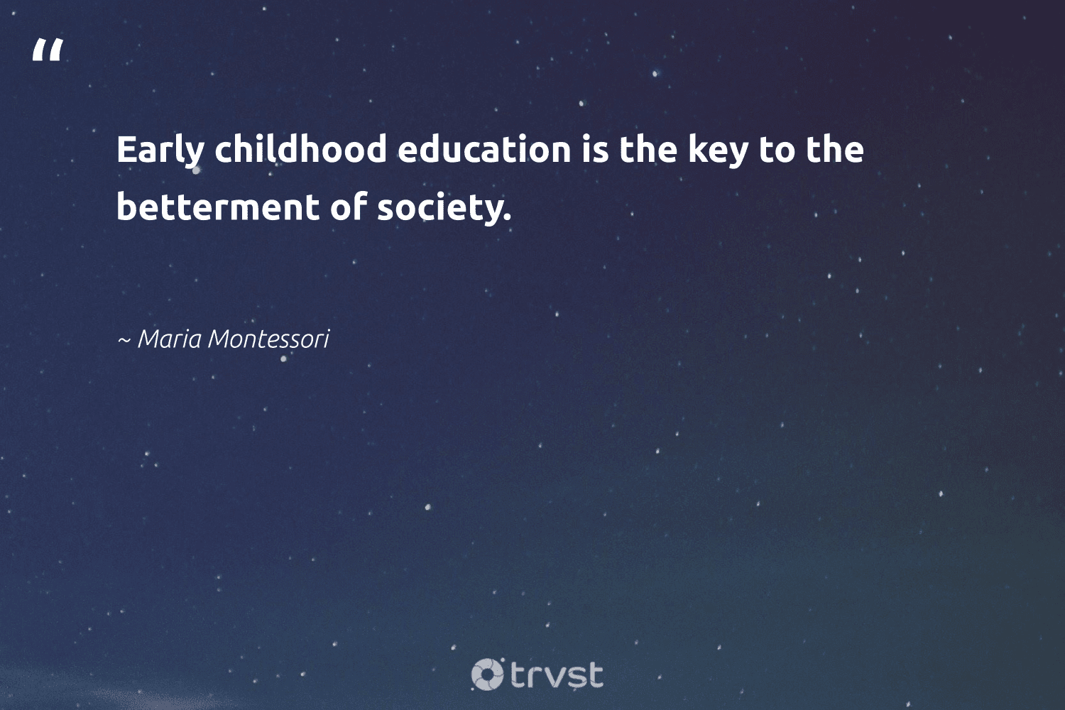 """""""Early childhood education is the key to the betterment of society.""""  - Maria Montessori #trvst #quotes #society #education #strongercommunities #impact #makeadifference #ecoconscious #socialchange #dogood #giveback #takeaction"""