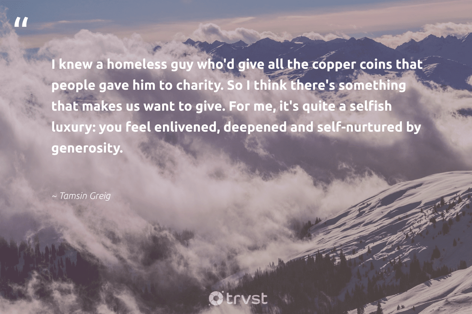 """""""I knew a homeless guy who'd give all the copper coins that people gave him to charity. So I think there's something that makes us want to give. For me, it's quite a selfish luxury: you feel enlivened, deepened and self-nurtured by generosity.""""  - Tamsin Greig #trvst #quotes #homeless #homelessness #socialchange #equalopportunity #changetheworld #giveback #weareallone #planetearthfirst #dogood #equalrights"""