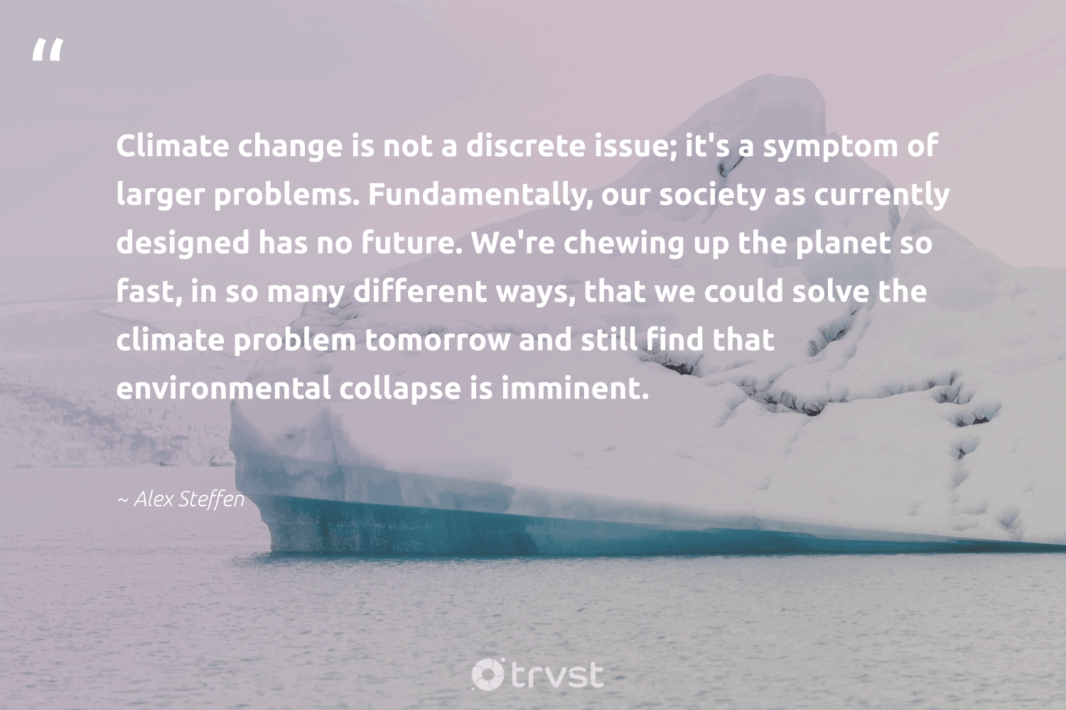 """""""Climate change is not a discrete issue; it's a symptom of larger problems. Fundamentally, our society as currently designed has no future. We're chewing up the planet so fast, in so many different ways, that we could solve the climate problem tomorrow and still find that environmental collapse is imminent.""""  - Alex Steffen #trvst #quotes #climatechange #environmental #planet #climate #society #carbonemissions #nature #climatechangeisreal #globalwarming #thinkgreen"""