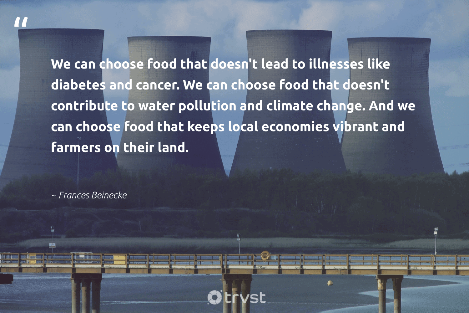 """""""We can choose food that doesn't lead to illnesses like diabetes and cancer. We can choose food that doesn't contribute to water pollution and climate change. And we can choose food that keeps local economies vibrant and farmers on their land.""""  - Frances Beinecke #trvst #quotes #climatechange #water #pollution #climate #food #climatechangeisreal #toxic #globalwarming #climateaction #collectiveaction"""