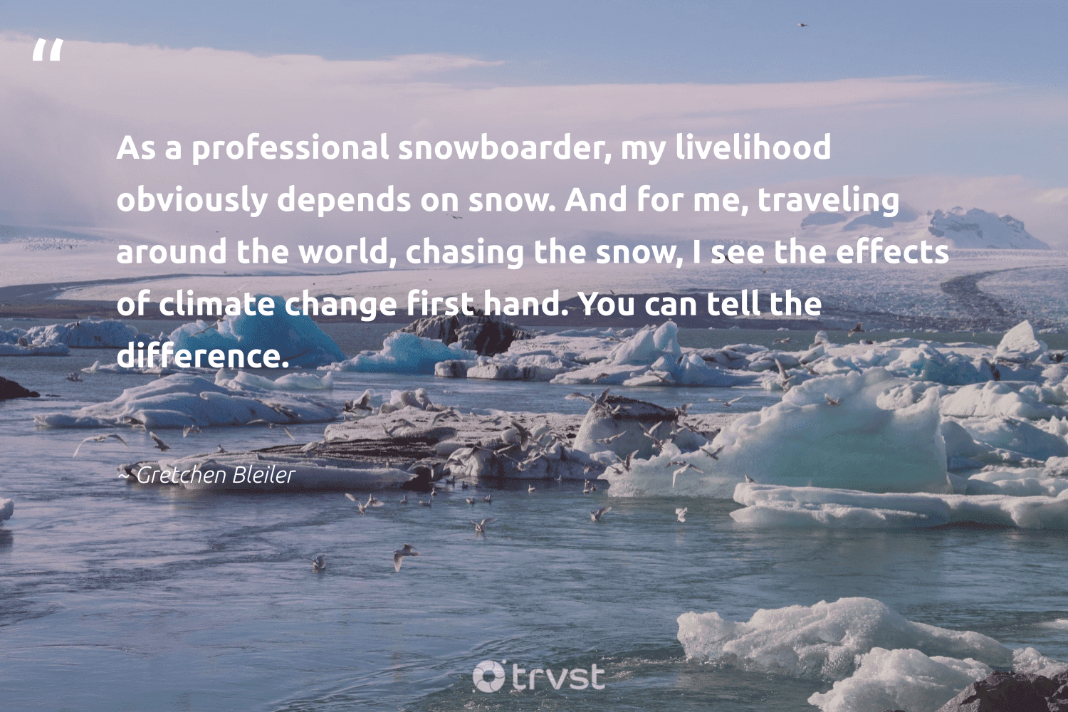 """""""As a professional snowboarder, my livelihood obviously depends on snow. And for me, traveling around the world, chasing the snow, I see the effects of climate change first hand. You can tell the difference.""""  - Gretchen Bleiler #trvst #quotes #climatechange #snow #climate #globalwarming #extremeweather #climatefight #sustainablefutures #gogreen #climatechangeisreal #flooding"""