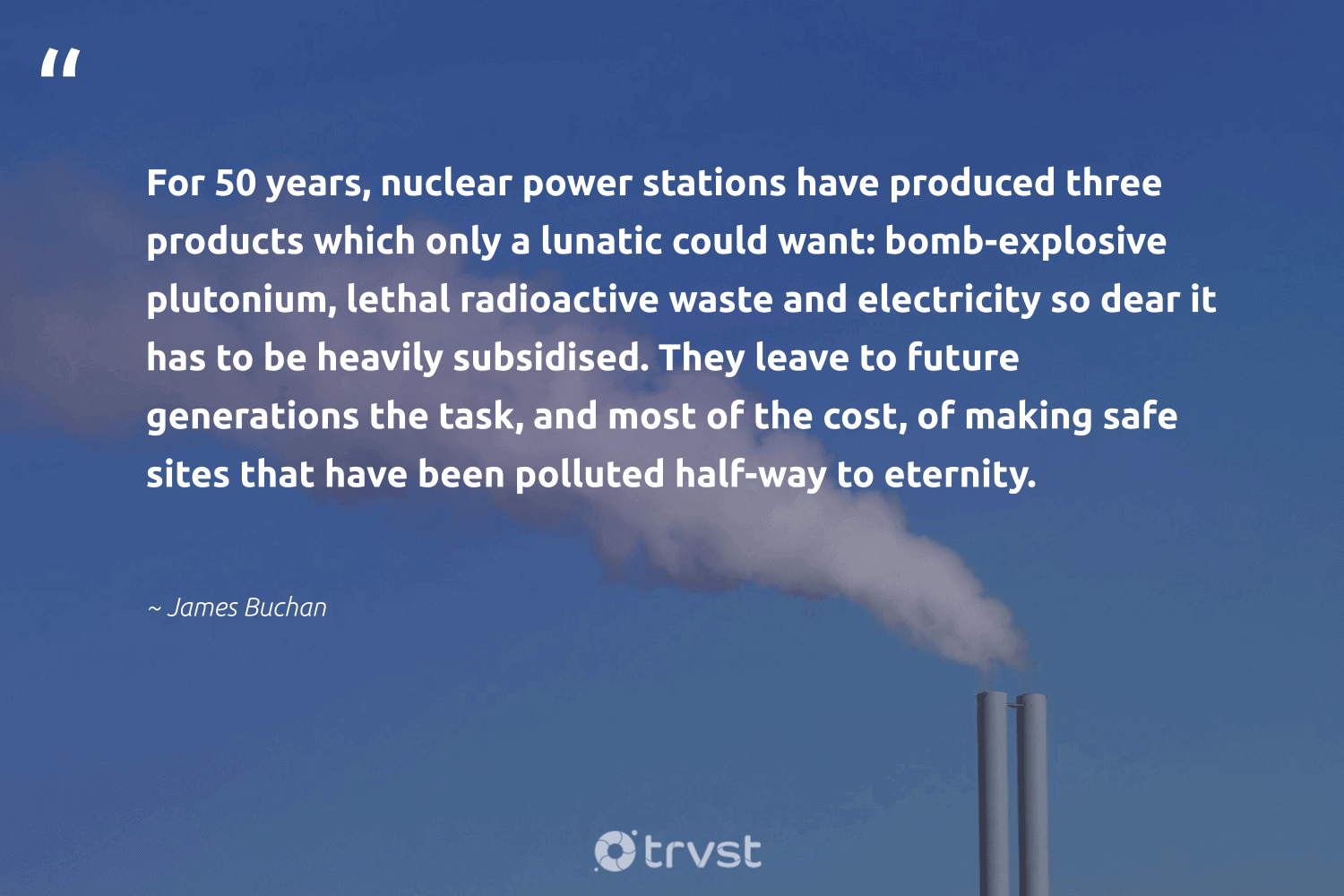 """""""For 50 years, nuclear power stations have produced three products which only a lunatic could want: bomb-explosive plutonium, lethal radioactive waste and electricity so dear it has to be heavily subsidised. They leave to future generations the task, and most of the cost, of making safe sites that have been polluted half-way to eternity.""""  - James Buchan #trvst #quotes #waste #climatechangeisreal #gogreen #climateaction #thinkgreen #globalwarming #takeaction #climatefight #socialimpact #ecoconscious"""