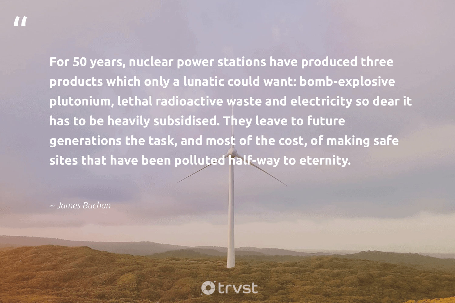 """""""For 50 years, nuclear power stations have produced three products which only a lunatic could want: bomb-explosive plutonium, lethal radioactive waste and electricity so dear it has to be heavily subsidised. They leave to future generations the task, and most of the cost, of making safe sites that have been polluted half-way to eternity.""""  - James Buchan #trvst #quotes #waste #ecoconscious #dotherightthing #climatechangeisreal #gogreen #sustainablefutures #socialimpact #climatefight #impact #globalwarming"""