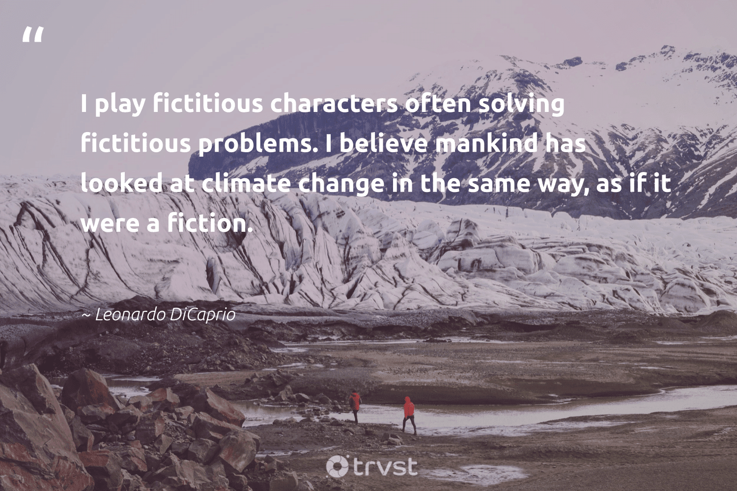 """""""I play fictitious characters often solving fictitious problems. I believe mankind has looked at climate change in the same way, as if it were a fiction.""""  - Leonardo DiCaprio #trvst #quotes #climatechange #climate #climatechangeisreal #cop21 #climatefight #ecoconscious #changetheworld #co2 #actonclimate #sustainablefutures"""