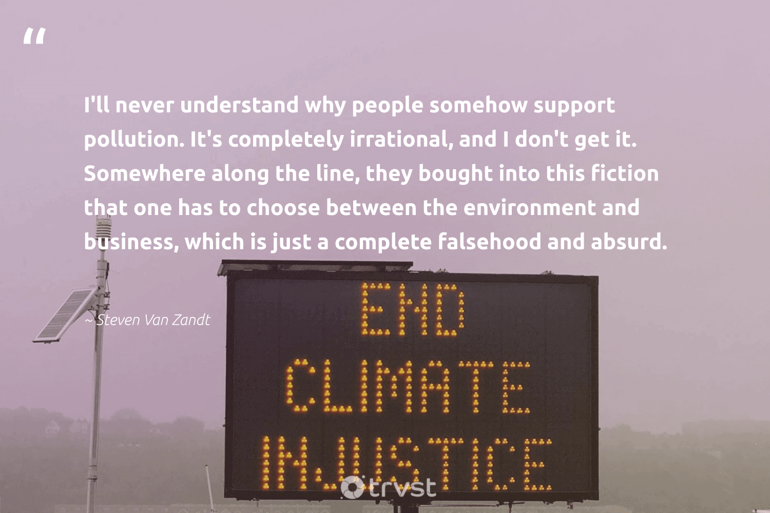 """""""I'll never understand why people somehow support pollution. It's completely irrational, and I don't get it. Somewhere along the line, they bought into this fiction that one has to choose between the environment and business, which is just a complete falsehood and absurd.""""  - Steven Van Zandt #trvst #quotes #environment #pollution #mothernature #globalwarming #wildlifeplanet #bethechange #planet #climatefight #giveback #planetearthfirst"""