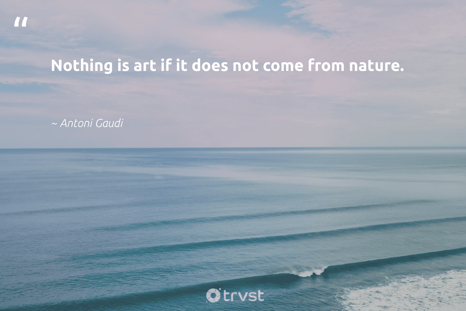 """""""Nothing is art if it does not come from nature.""""  - Antoni Gaudi #trvst #quotes #environment #nature #conservation #giveback #volunteer #changetheworld #mothernature #climatechange #savetheplanet #thinkgreen"""