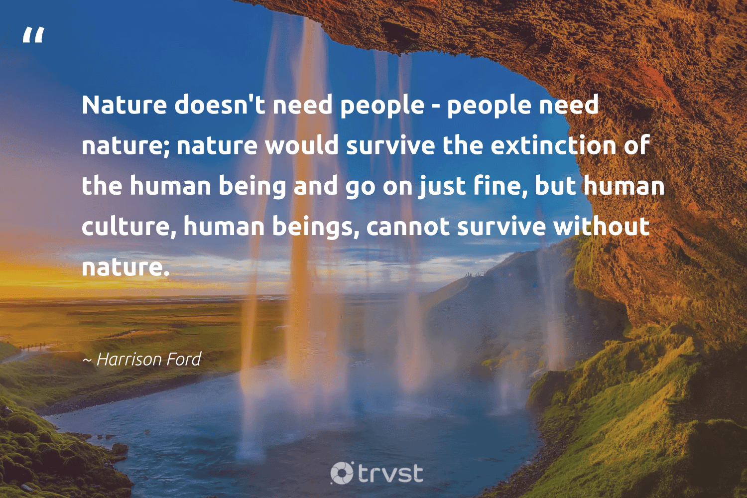 """""""Nature doesn't need people - people need nature; nature would survive the extinction of the human being and go on just fine, but human culture, human beings, cannot survive without nature.""""  - Harrison Ford #trvst #quotes #environment #nature #extinction #volunteer #wildlifeplanet #impact #mothernature #savetheplanet #sustainability #bethechange"""