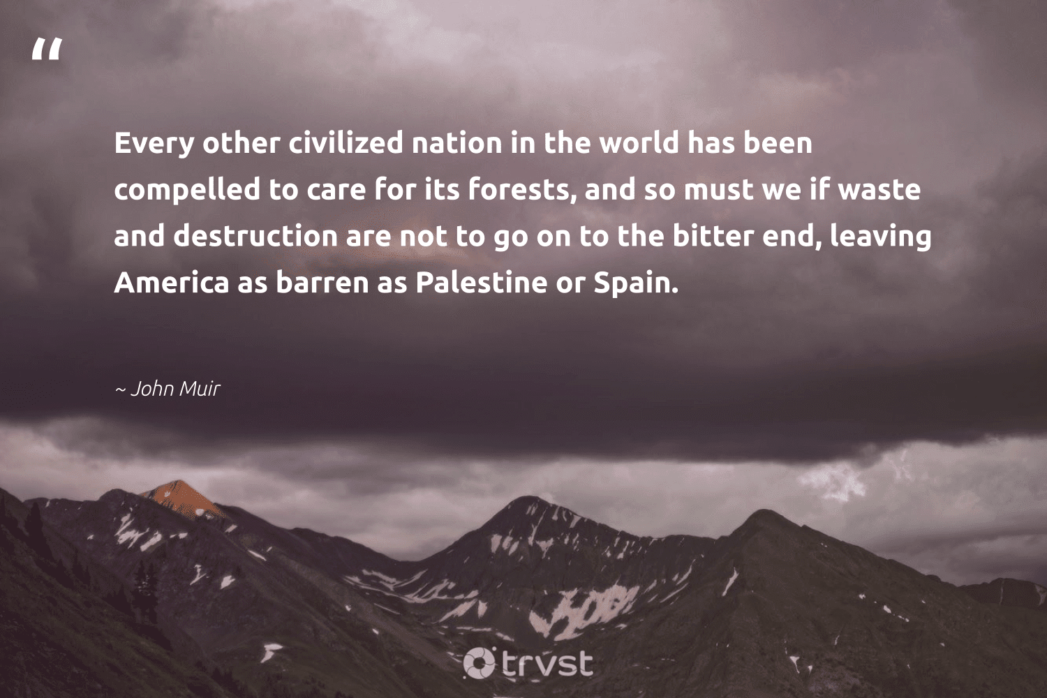 """Every other civilized nation in the world has been compelled to care for its forests, and so must we if waste and destruction are not to go on to the bitter end, leaving America as barren as Palestine or Spain.""  - John Muir #trvst #quotes #waste #sustainability #dogood #wildernessnation #collectiveaction #noplanetb #beinspired #natureseekers #bethechange #green"