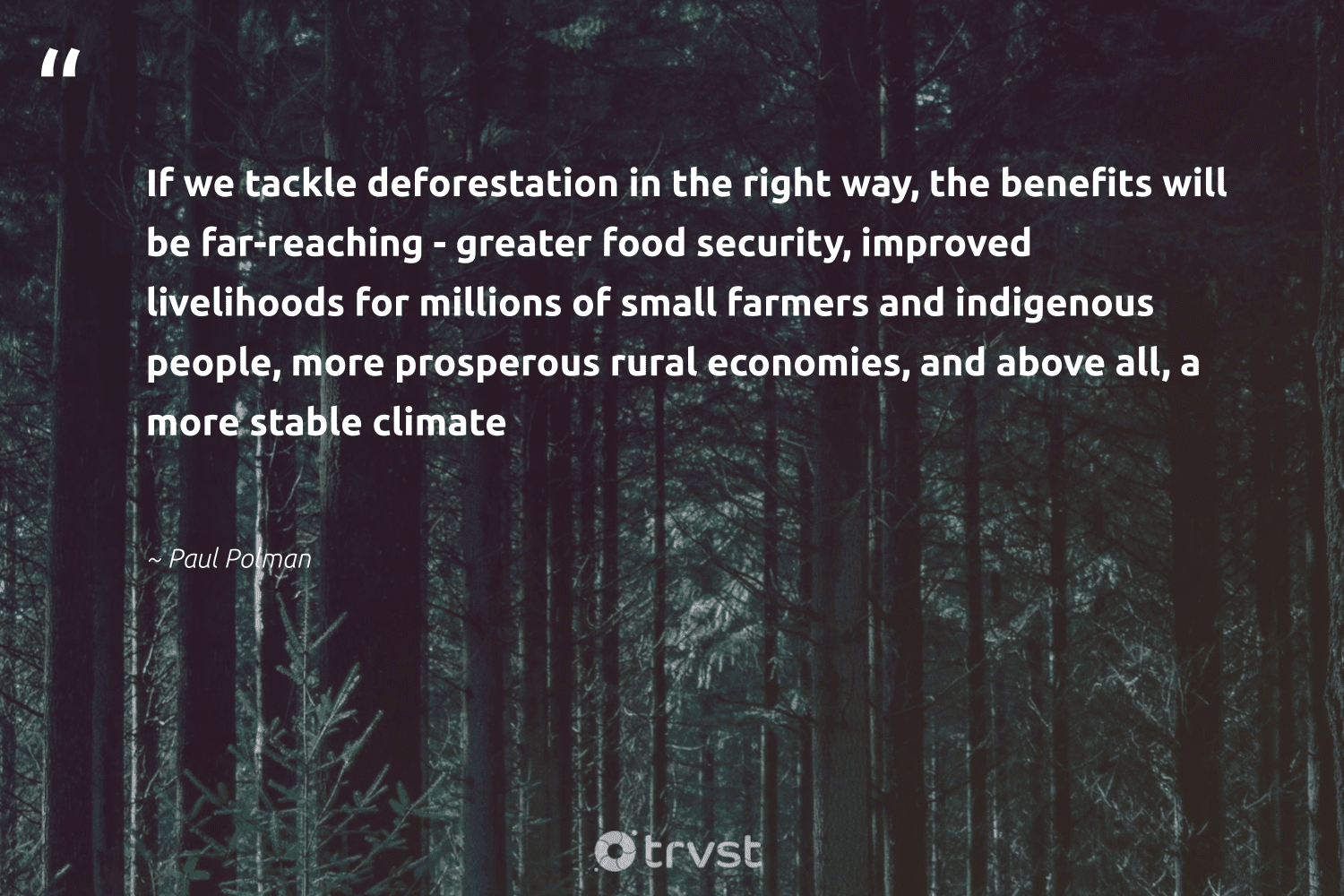 """If we tackle deforestation in the right way, the benefits will be far-reaching - greater food security, improved livelihoods for millions of small farmers and indigenous people, more prosperous rural economies, and above all, a more stable climate""  - Paul Polman #trvst #quotes"