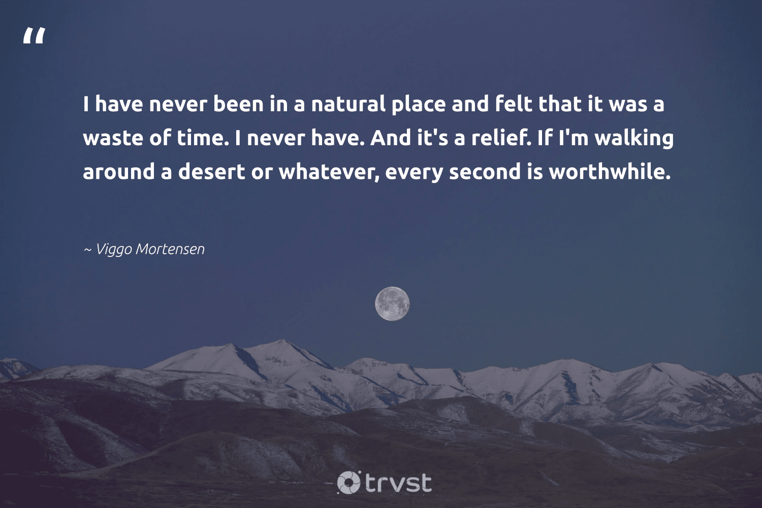 """""""I have never been in a natural place and felt that it was a waste of time. I never have. And it's a relief. If I'm walking around a desert or whatever, every second is worthwhile.""""  - Viggo Mortensen #trvst #quotes #waste #natural #volunteer #impact #savetheplanet #collectiveaction #ecofriendly #dosomething #giveback #beinspired"""