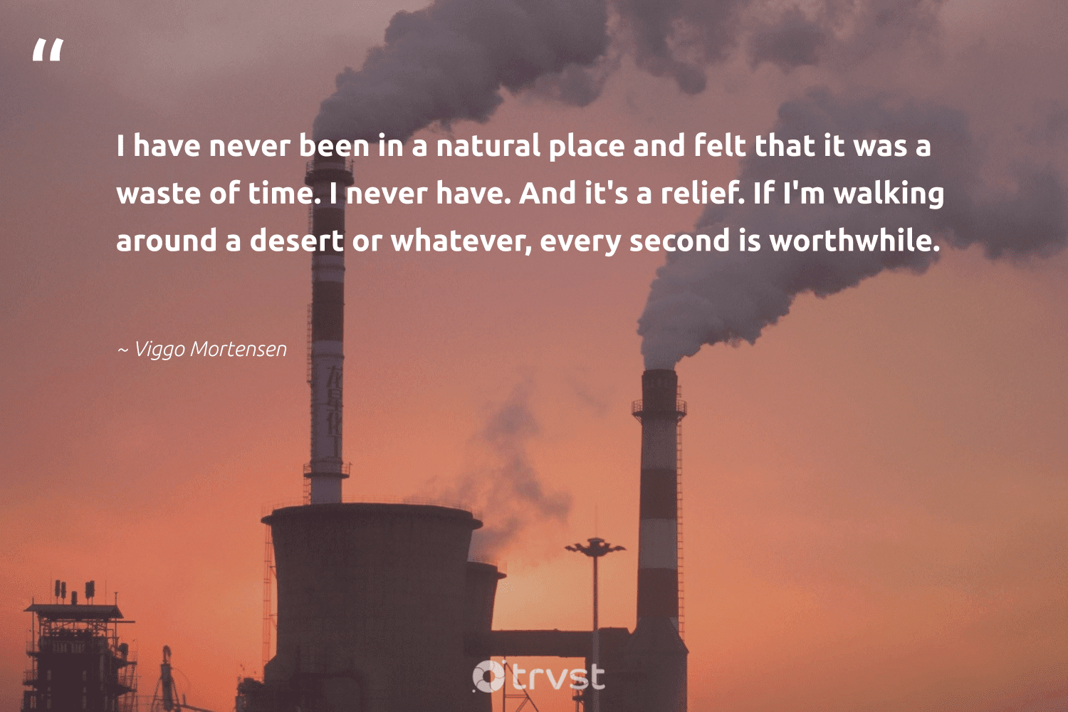 """""""I have never been in a natural place and felt that it was a waste of time. I never have. And it's a relief. If I'm walking around a desert or whatever, every second is worthwhile.""""  - Viggo Mortensen #trvst #quotes #waste #natural #sustainableliving #takeaction #wildernessnation #dogood #sustainability #beinspired #ecofriendly #collectiveaction"""