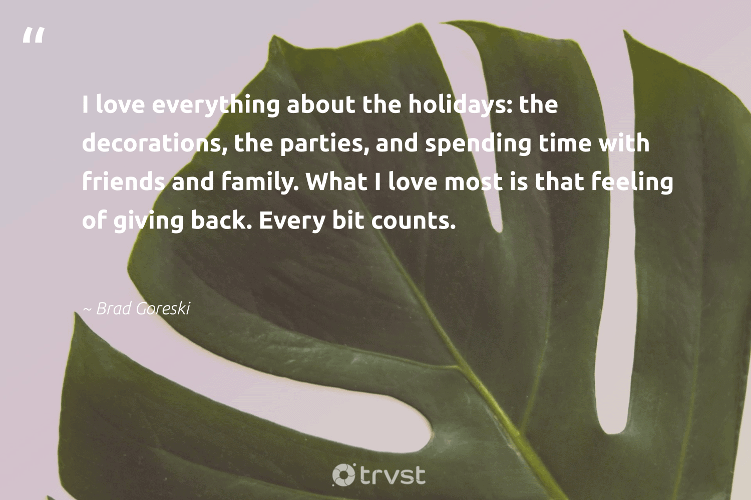 """""""I love everything about the holidays: the decorations, the parties, and spending time with friends and family. What I love most is that feeling of giving back. Every bit counts.""""  - Brad Goreski #trvst #quotes #givingback #love #family #giveback #socialgood #togetherwecan #changemakers #dogood #itscooltobekind #giveforthefuture"""