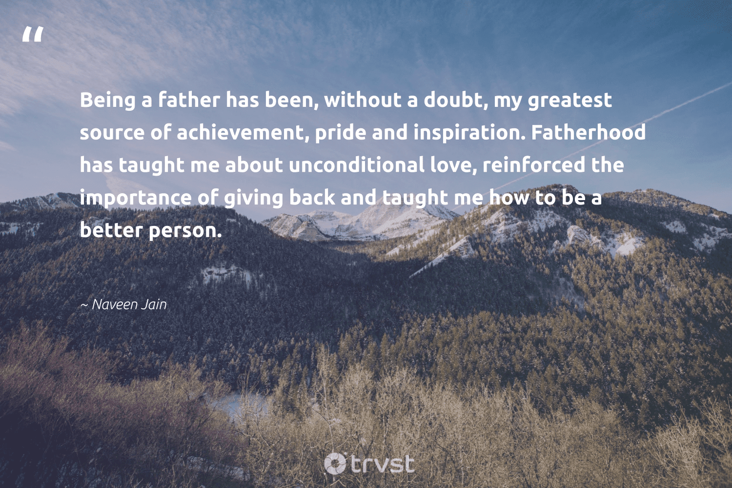 """""""Being a father has been, without a doubt, my greatest source of achievement, pride and inspiration. Fatherhood has taught me about unconditional love, reinforced the importance of giving back and taught me how to be a better person.""""  - Naveen Jain #trvst #quotes #givingback #love #pride #socialgood #giveback #togetherwecan #changemakers #beinspired #dogood #itscooltobekind"""