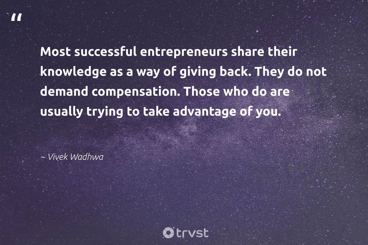 """""""Most successful entrepreneurs share their knowledge as a way of giving back. They do not demand compensation. Those who do are usually trying to take advantage of you.""""  - Vivek Wadhwa #trvst #quotes #givingback #dogood #socialgood #giveforthefuture #changemakers #dosomething #giveback #togetherwecan #itscooltobekind #beinspired"""