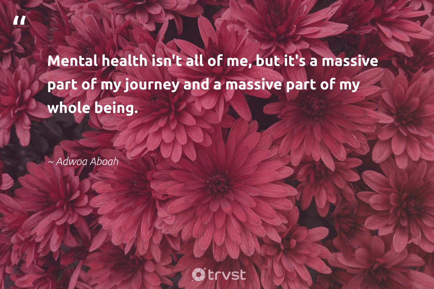 """Mental health isn't all of me, but it's a massive part of my journey and a massive part of my whole being.""  - Adwoa Aboah #trvst #quotes #mentalhealth #health #mentalhealthawareness #mindset #begreat #dogood #mentalhealthmatters #changemakers #nevergiveup #dotherightthing"