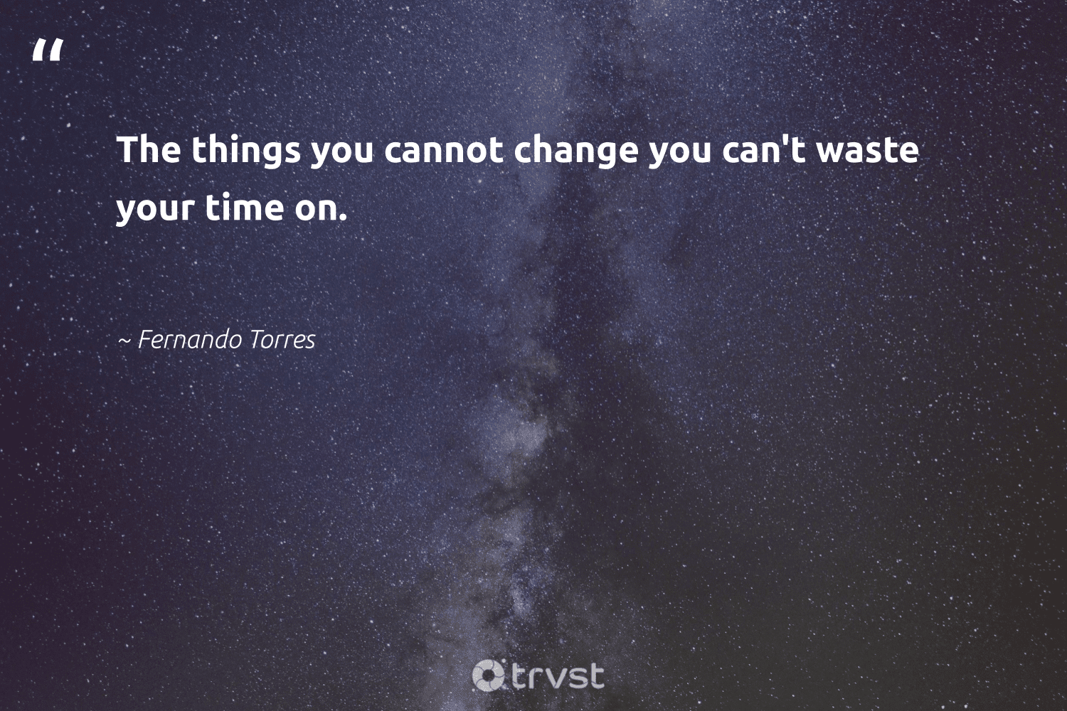 """The things you cannot change you can't waste your time on.""  - Fernando Torres #trvst #quotes #waste #mindset #socialchange #begreat #gogreen #health #socialimpact #togetherwecan #dotherightthing #changemakers"