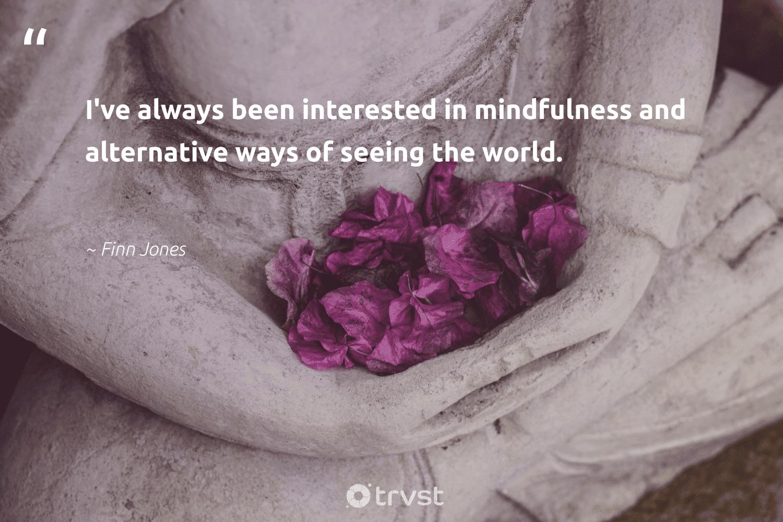 """I've always been interested in mindfulness and alternative ways of seeing the world.""  - Finn Jones #trvst #quotes #mindfulness #meditation #positivity #begreat #dosomething #mindset #wellness #togetherwecan #ecoconscious #creativemindset"