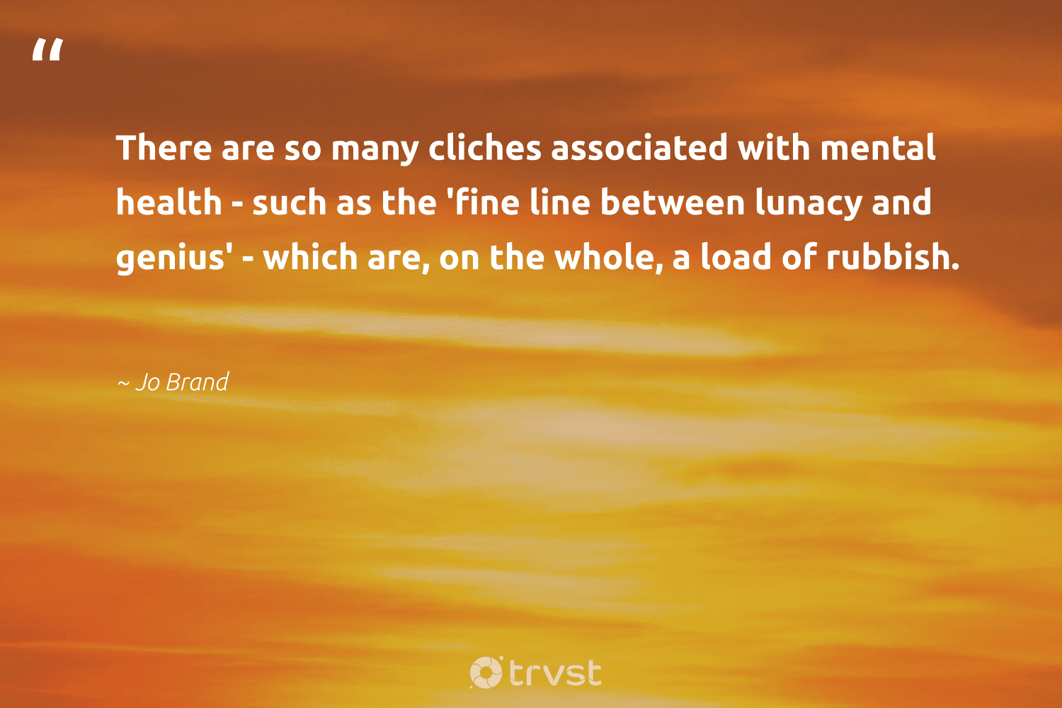 """There are so many cliches associated with mental health - such as the 'fine line between lunacy and genius' - which are, on the whole, a load of rubbish.""  - Jo Brand #trvst #quotes #mentalhealth #health #anxiety #nevergiveup #begreat #planetearthfirst #stampoutthestigma #changemakers #mindset #dotherightthing"