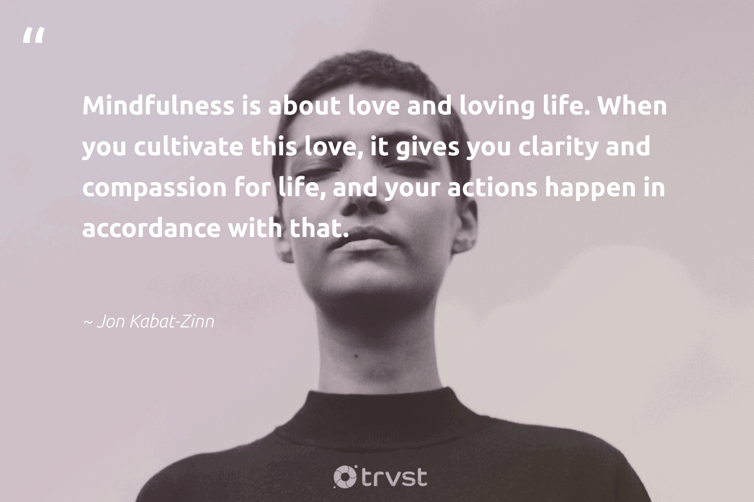 """""""Mindfulness is about love and loving life. When you cultivate this love, it gives you clarity and compassion for life, and your actions happen in accordance with that.""""  - Jon Kabat-Zinn #trvst #quotes #love #mindfulness #motivation #mentalheatlh #nevergiveup #planetearthfirst #mindful #wellness #mindset #dosomething"""
