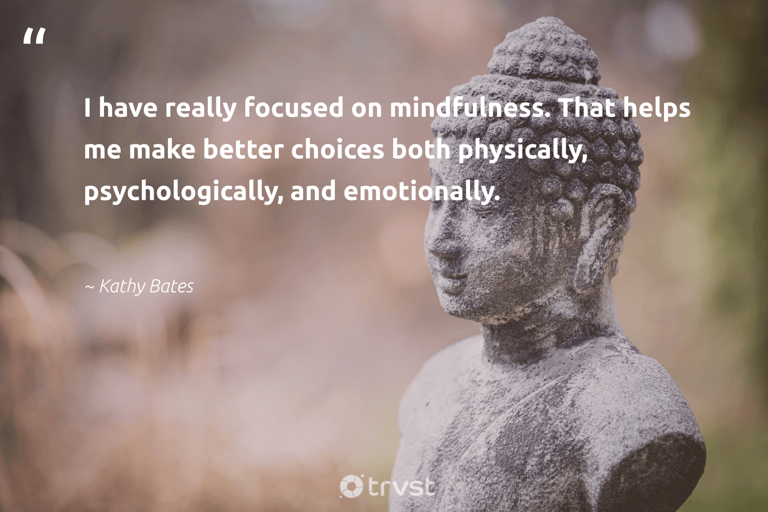 """""""I have really focused on mindfulness. That helps me make better choices both physically, psychologically, and emotionally.""""  - Kathy Bates #trvst #quotes #mindfulness #mindful #wellness #begreat #dotherightthing #mindset #meditation #changemakers #bethechange #goals"""