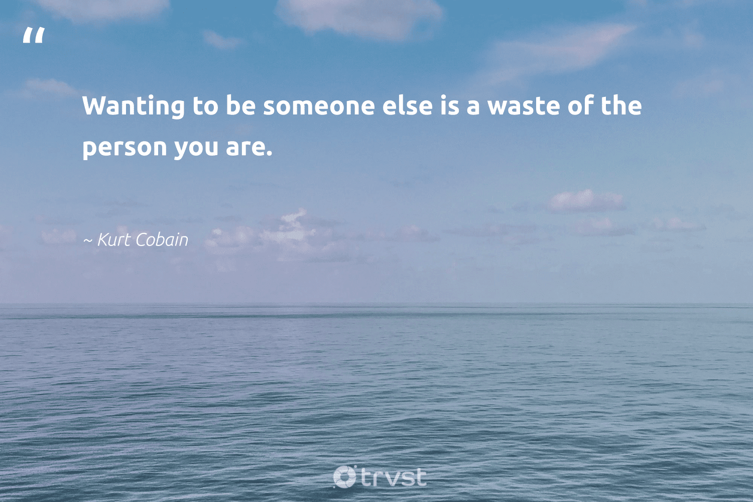 """Wanting to be someone else is a waste of the person you are.""  - Kurt Cobain #trvst #quotes #waste #begreat #bethechange #nevergiveup #gogreen #mindset #socialchange #changemakers #dosomething #health"