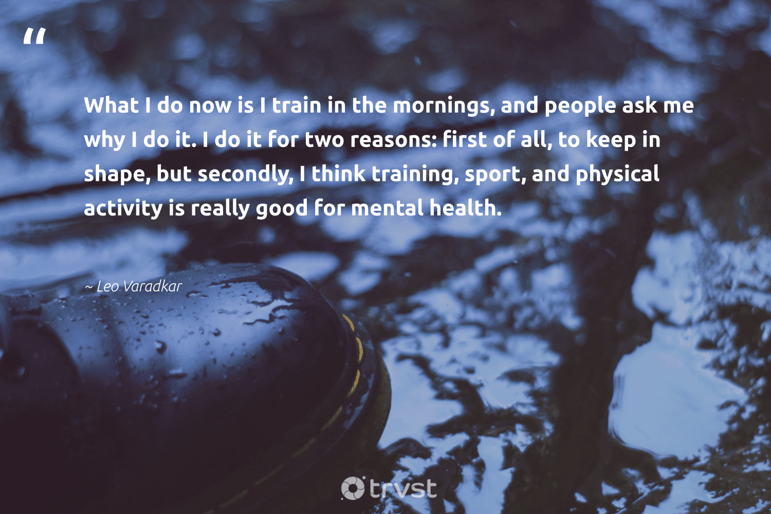 """What I do now is I train in the mornings, and people ask me why I do it. I do it for two reasons: first of all, to keep in shape, but secondly, I think training, sport, and physical activity is really good for mental health.""  - Leo Varadkar #trvst #quotes #mentalhealth #health #depression #togetherwecan #mindset #ecoconscious #mentalhealthawareness #begreat #changemakers #thinkgreen"