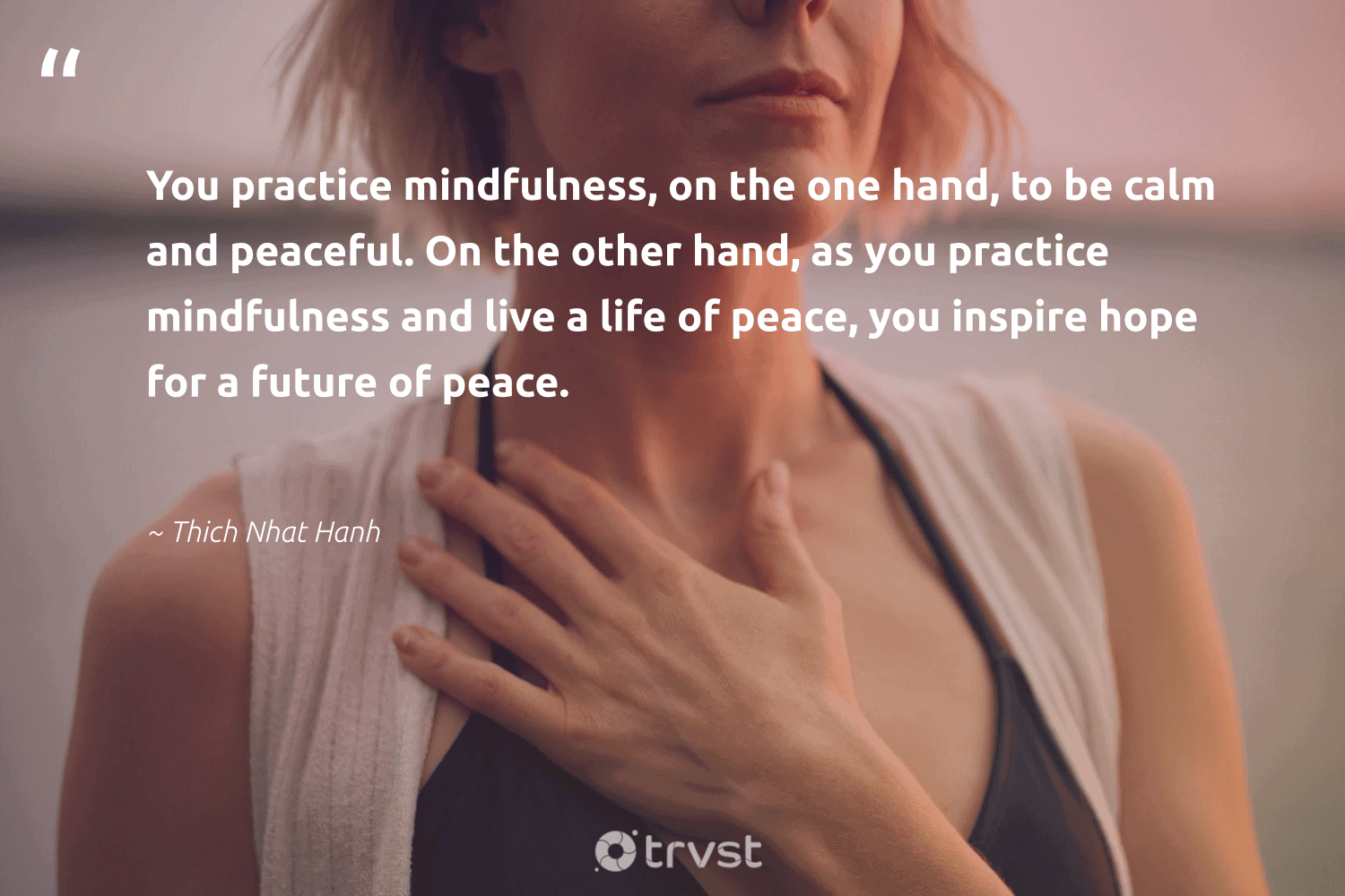 """""""You practice mindfulness, on the one hand, to be calm and peaceful. On the other hand, as you practice mindfulness and live a life of peace, you inspire hope for a future of peace.""""  - Thich Nhat Hanh #trvst #quotes #peace #hope #mindfulness #meditation #mindful #togetherwecan #collectiveaction #mindset #positivity #begreat"""